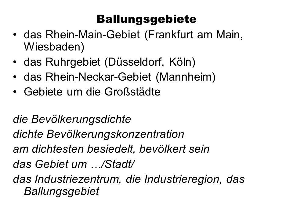 Ballungsgebiete das Rhein-Main-Gebiet (Frankfurt am Main, Wiesbaden) das Ruhrgebiet (Düsseldorf, Köln) das Rhein-Neckar-Gebiet (Mannheim) Gebiete um die Großstädte die Bevölkerungsdichte dichte Bevölkerungskonzentration am dichtesten besiedelt, bevölkert sein das Gebiet um …/Stadt/ das Industriezentrum, die Industrieregion, das Ballungsgebiet
