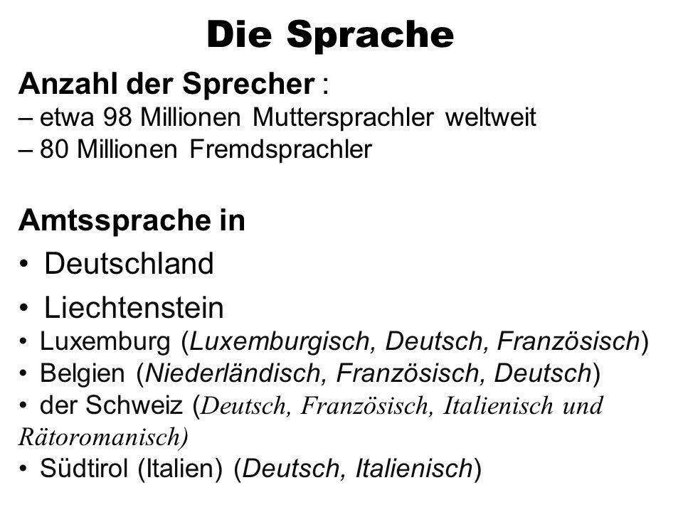 Die Sprache Anzahl der Sprecher : –etwa 98 Millionen Muttersprachler weltweit –80 Millionen Fremdsprachler Amtssprache in Deutschland Liechtenstein Luxemburg (Luxemburgisch, Deutsch, Französisch) Belgien (Niederländisch, Französisch, Deutsch) der Schweiz ( Deutsch, Französisch, Italienisch und Rätoromanisch) Südtirol (Italien) (Deutsch, Italienisch)
