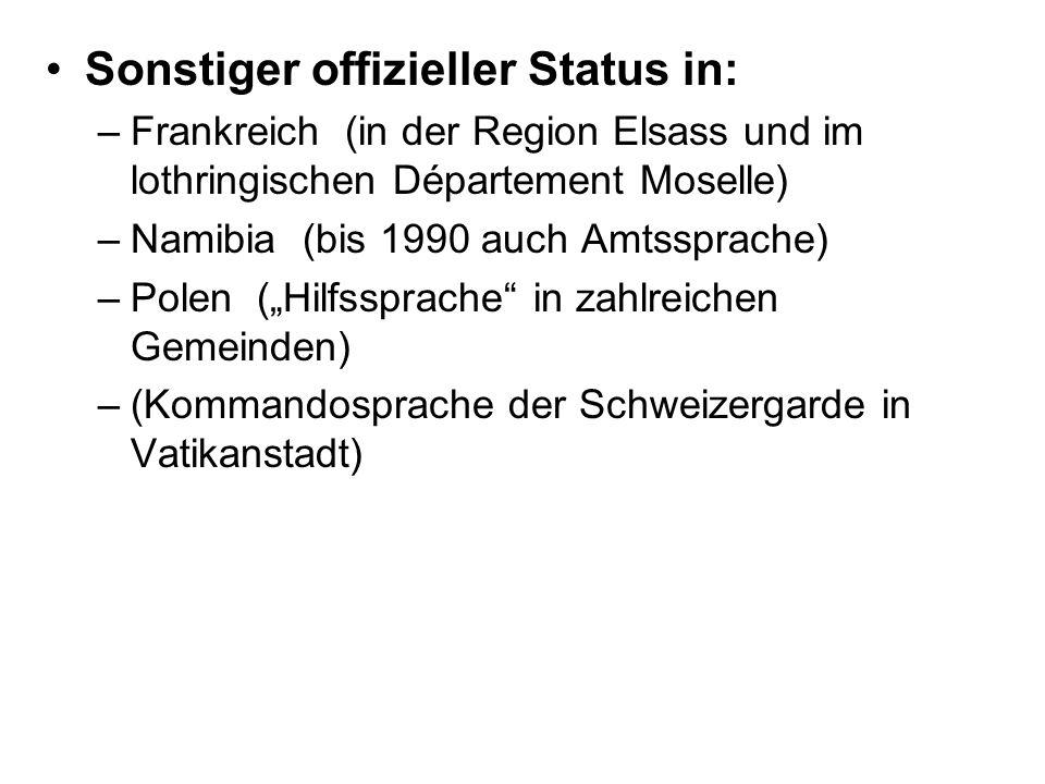 Sonstiger offizieller Status in: –Frankreich (in der Region Elsass und im lothringischen Département Moselle) –Namibia (bis 1990 auch Amtssprache) –Polen (Hilfssprache in zahlreichen Gemeinden) –(Kommandosprache der Schweizergarde in Vatikanstadt)