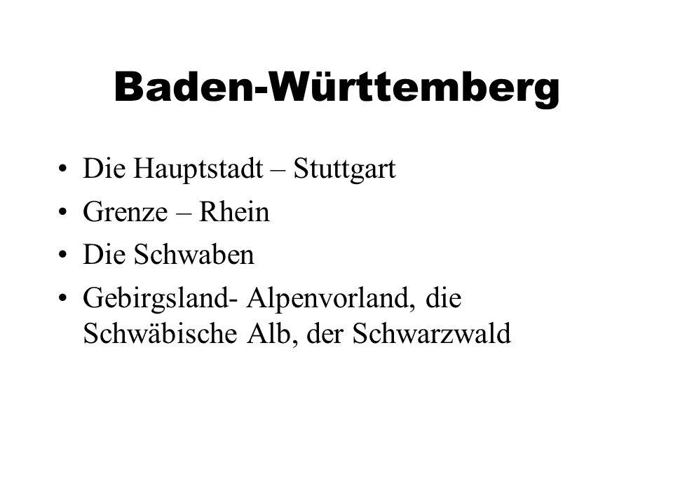 Baden-Württemberg Die Hauptstadt – Stuttgart Grenze – Rhein Die Schwaben Gebirgsland- Alpenvorland, die Schwäbische Alb, der Schwarzwald