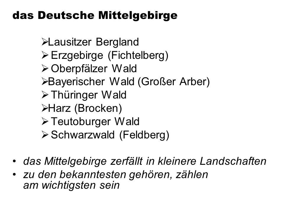 das Deutsche Mittelgebirge Lausitzer Bergland Erzgebirge (Fichtelberg) Oberpfälzer Wald Bayerischer Wald (Großer Arber) Thüringer Wald Harz (Brocken) Teutoburger Wald Schwarzwald (Feldberg) das Mittelgebirge zerfällt in kleinere Landschaften zu den bekanntesten gehören, zählen am wichtigsten sein