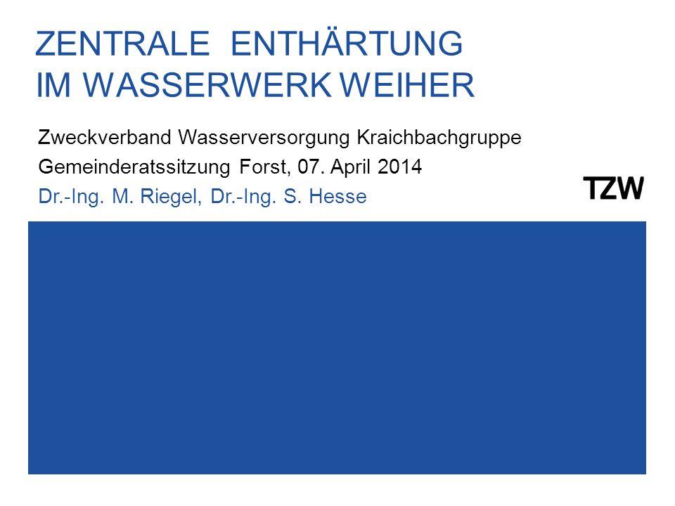 ZENTRALE ENTHÄRTUNG IM WASSERWERK WEIHER Zweckverband Wasserversorgung Kraichbachgruppe Gemeinderatssitzung Forst, 07. April 2014 Dr.-Ing. M. Riegel,