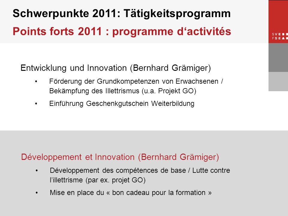 © SVEB/FSEA Schwerpunkte 2011: Tätigkeitsprogramm Points forts 2011 : programme dactivités Entwicklung und Innovation (Bernhard Grämiger) Förderung der Grundkompetenzen von Erwachsenen / Bekämpfung des Illettrismus (u.a.