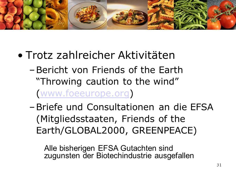 31 Trotz zahlreicher Aktivitäten –Bericht von Friends of the Earth Throwing caution to the wind (www.foeeurope.org)www.foeeurope.org –Briefe und Consultationen an die EFSA (Mitgliedsstaaten, Friends of the Earth/GLOBAL2000, GREENPEACE) Alle bisherigen EFSA Gutachten sind zugunsten der Biotechindustrie ausgefallen