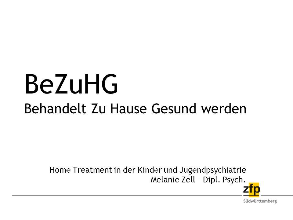 BeZuHG Behandelt Zu Hause Gesund werden Home Treatment in der Kinder und Jugendpsychiatrie Melanie Zell - Dipl.