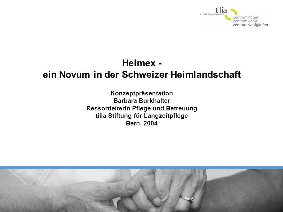 Heimex - ein Novum in der Schweizer Heimlandschaft Konzeptpräsentation Barbara Burkhalter Ressortleiterin Pflege und Betreuung tilia Stiftung für Langzeitpflege Bern, 2004
