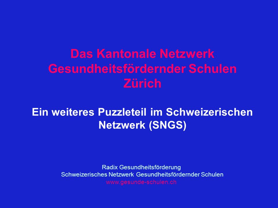 Das Kantonale Netzwerk Gesundheitsfördernder Schulen Zürich Ein weiteres Puzzleteil im Schweizerischen Netzwerk (SNGS) Radix Gesundheitsförderung Schweizerisches Netzwerk Gesundheitsfördernder Schulen www.gesunde-schulen.ch