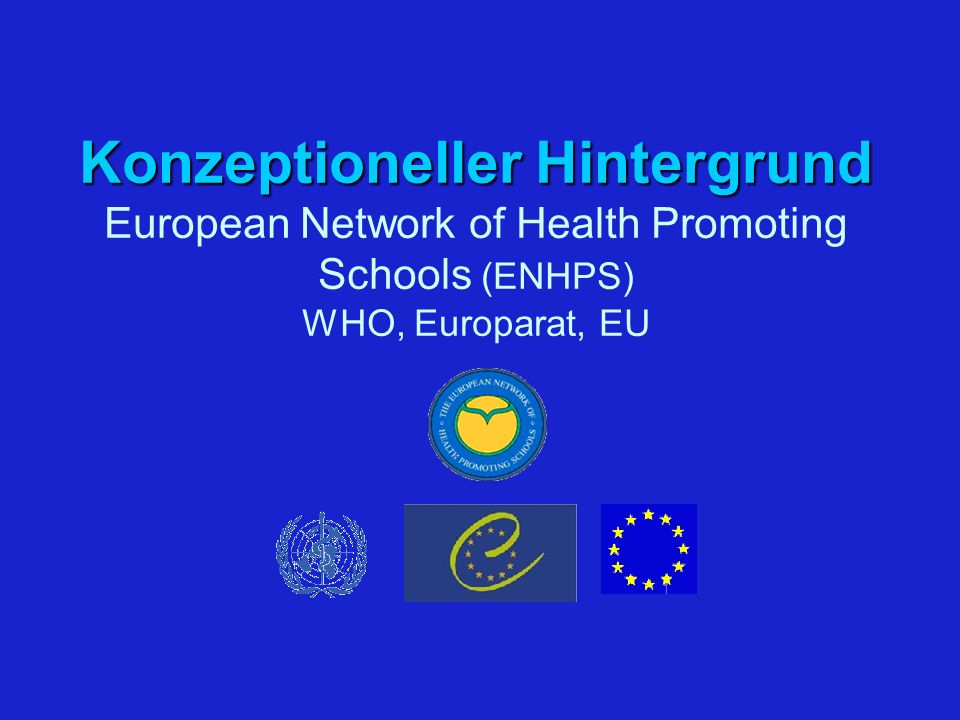 Konzeptioneller Hintergrund Konzeptioneller Hintergrund European Network of Health Promoting Schools (ENHPS) WHO, Europarat, EU