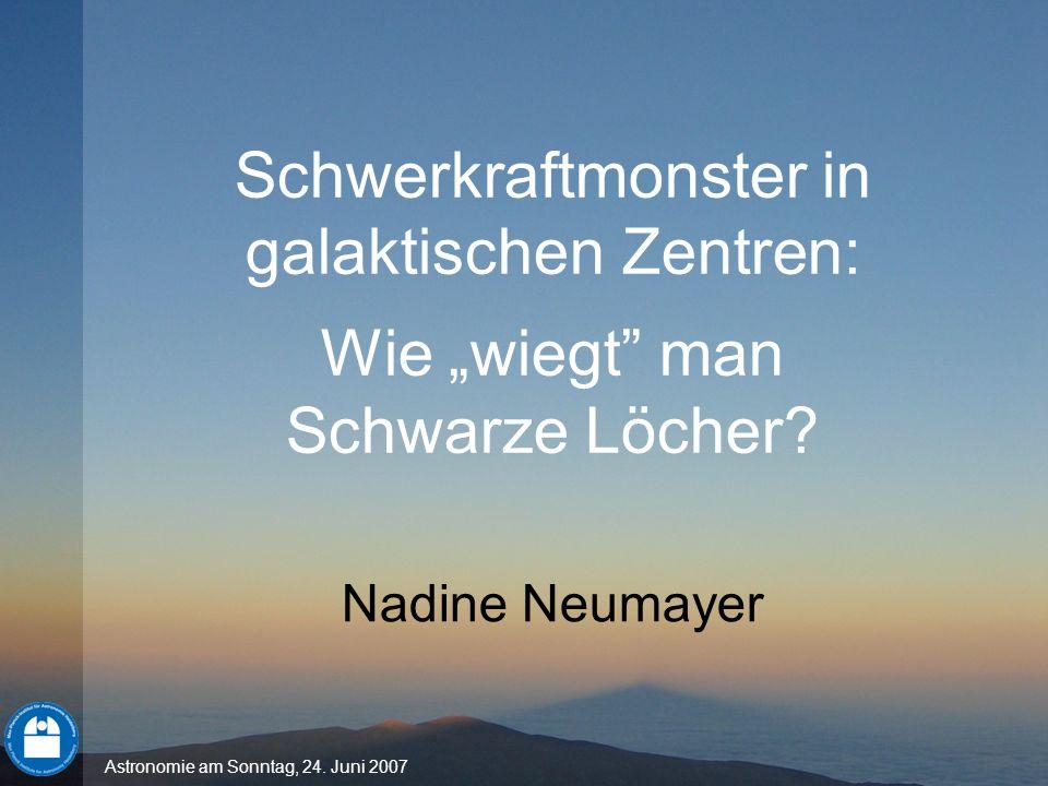 Astronomie am Sonntag, 24. Juni 2007 Schwerkraftmonster in galaktischen Zentren: Wie wiegt man Schwarze Löcher? Nadine Neumayer