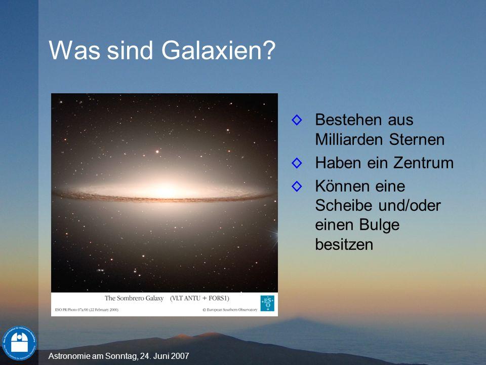 Astronomie am Sonntag, 24. Juni 2007 Was sind Galaxien? Bestehen aus Milliarden Sternen Haben ein Zentrum Können eine Scheibe und/oder einen Bulge bes