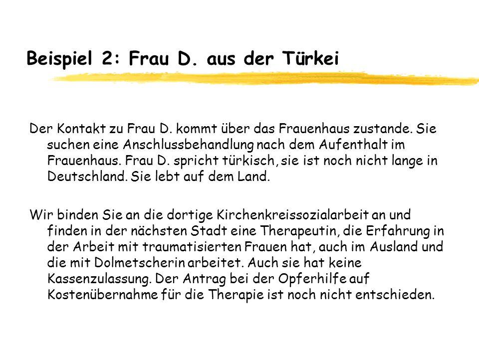 Beispiel 2: Frau D. aus der Türkei Der Kontakt zu Frau D. kommt über das Frauenhaus zustande. Sie suchen eine Anschlussbehandlung nach dem Aufenthalt