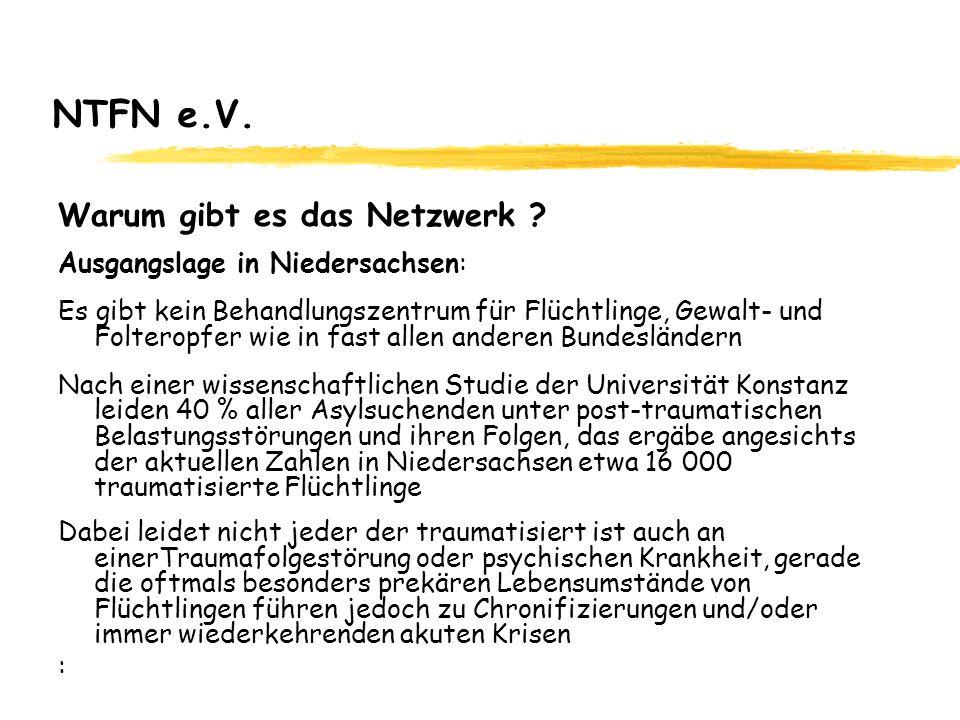 NTFN e.V. Warum gibt es das Netzwerk ? Ausgangslage in Niedersachsen: Es gibt kein Behandlungszentrum für Flüchtlinge, Gewalt- und Folteropfer wie in