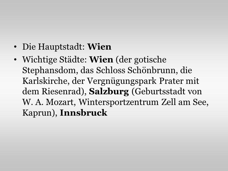 Die Hauptstadt: Wien Wichtige Städte: Wien (der gotische Stephansdom, das Schloss Schönbrunn, die Karlskirche, der Vergnügungspark Prater mit dem Riesenrad), Salzburg (Geburtsstadt von W.