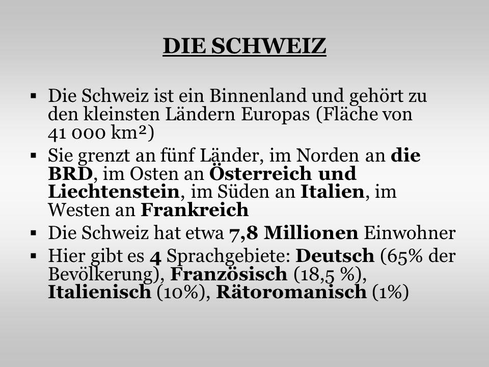 DIE SCHWEIZ Die Schweiz ist ein Binnenland und gehört zu den kleinsten Ländern Europas (Fläche von 41 000 km²) Sie grenzt an fünf Länder, im Norden an die BRD, im Osten an Österreich und Liechtenstein, im Süden an Italien, im Westen an Frankreich Die Schweiz hat etwa 7,8 Millionen Einwohner Hier gibt es 4 Sprachgebiete: Deutsch (65% der Bevölkerung), Französisch (18,5 %), Italienisch (10%), Rätoromanisch (1%)