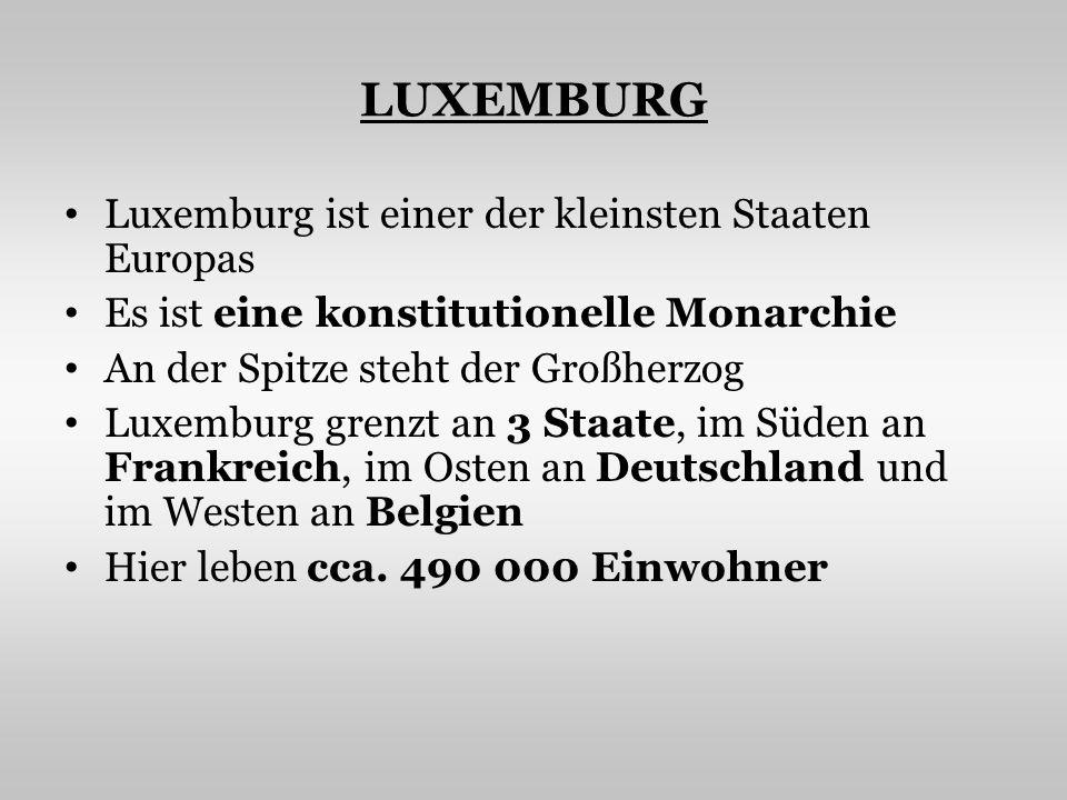 LUXEMBURG Luxemburg ist einer der kleinsten Staaten Europas Es ist eine konstitutionelle Monarchie An der Spitze steht der Großherzog Luxemburg grenzt an 3 Staate, im Süden an Frankreich, im Osten an Deutschland und im Westen an Belgien Hier leben cca.