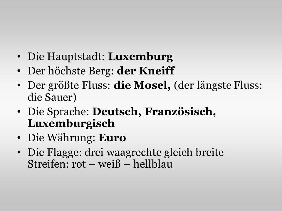 Die Hauptstadt: Luxemburg Der höchste Berg: der Kneiff Der größte Fluss: die Mosel, (der längste Fluss: die Sauer) Die Sprache: Deutsch, Französisch,