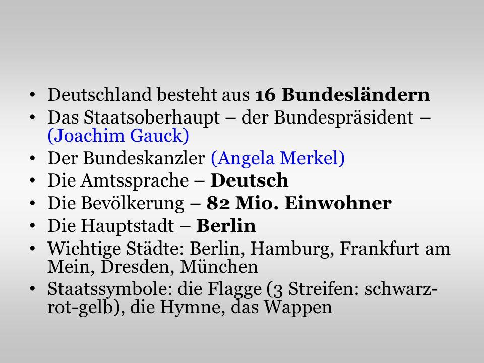 Deutschland besteht aus 16 Bundesländern Das Staatsoberhaupt – der Bundespräsident – (Joachim Gauck) Der Bundeskanzler (Angela Merkel) Die Amtssprache