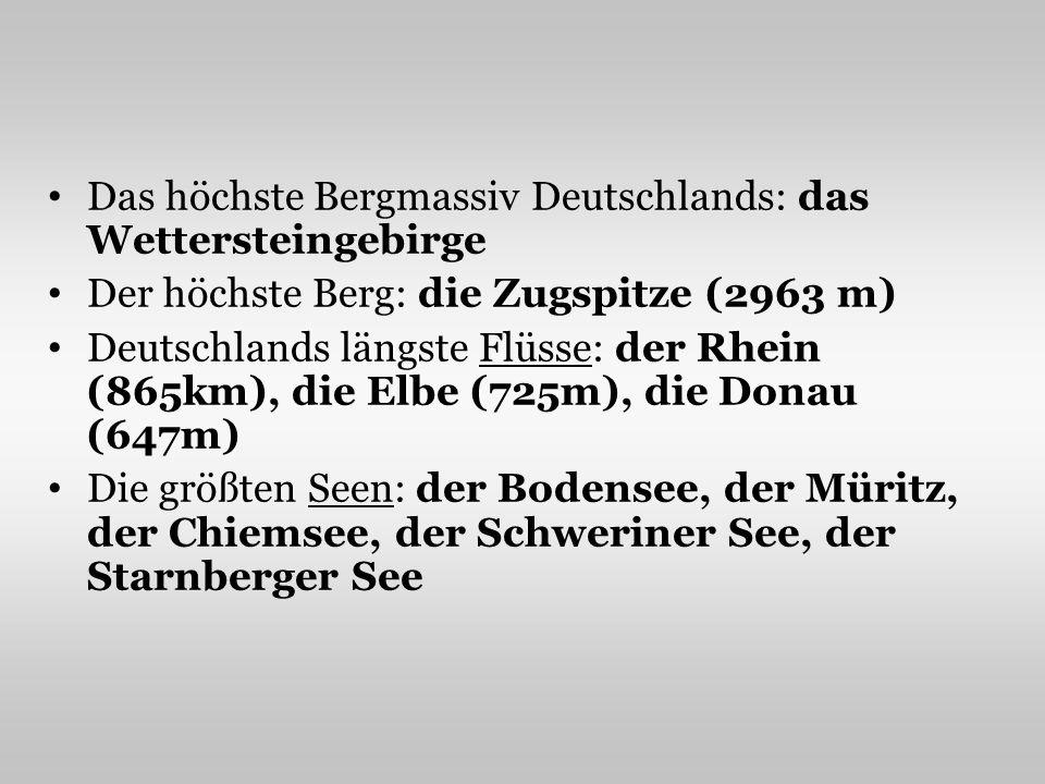 Das höchste Bergmassiv Deutschlands: das Wettersteingebirge Der höchste Berg: die Zugspitze (2963 m) Deutschlands längste Flüsse: der Rhein (865km), die Elbe (725m), die Donau (647m) Die größten Seen: der Bodensee, der Müritz, der Chiemsee, der Schweriner See, der Starnberger See