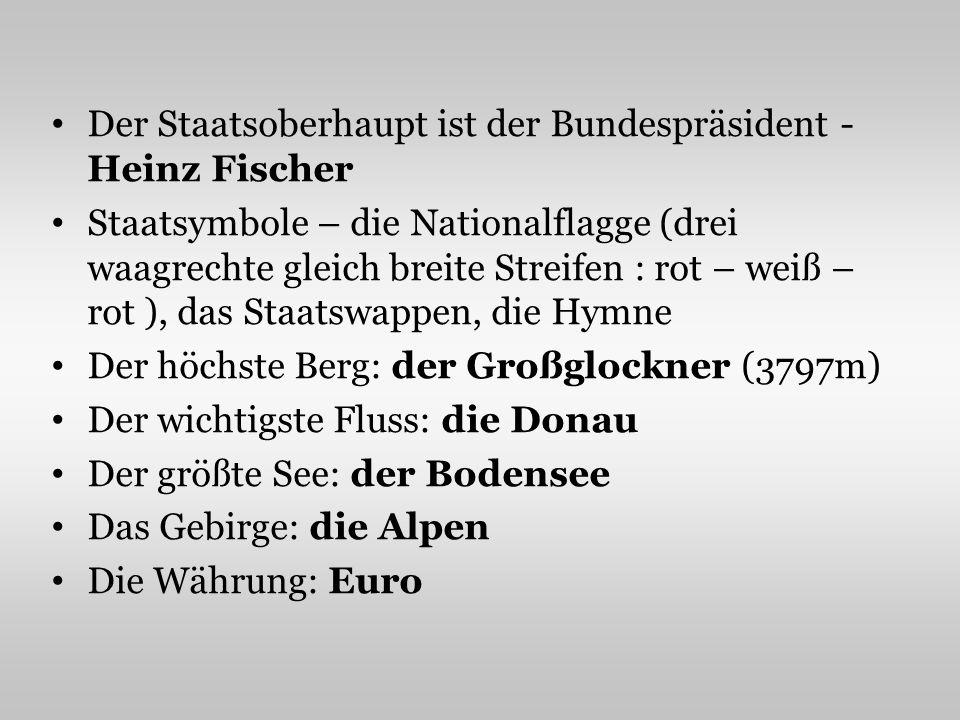 Der Staatsoberhaupt ist der Bundespräsident - Heinz Fischer Staatsymbole – die Nationalflagge (drei waagrechte gleich breite Streifen : rot – weiß – rot ), das Staatswappen, die Hymne Der höchste Berg: der Großglockner (3797m) Der wichtigste Fluss: die Donau Der größte See: der Bodensee Das Gebirge: die Alpen Die Währung: Euro