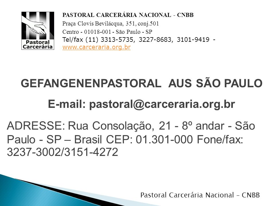 GEFANGENENPASTORAL AUS SÃO PAULO E-mail: pastoral@carceraria.org.br ADRESSE: Rua Consolação, 21 - 8º andar - São Paulo - SP – Brasil CEP: 01.301-000 Fone/fax: 3237-3002/3151-4272 PASTORAL CARCERÁRIA NACIONAL - CNBB Praça Clovis Bevilácqua, 351, conj.501 Centro - 01018-001 - São Paulo - SP Tel/fax (11) 3313-5735, 3227-8683, 3101-9419 - www.carceraria.org.br www.carceraria.org.br Pastoral Carcerária Nacional – CNBB