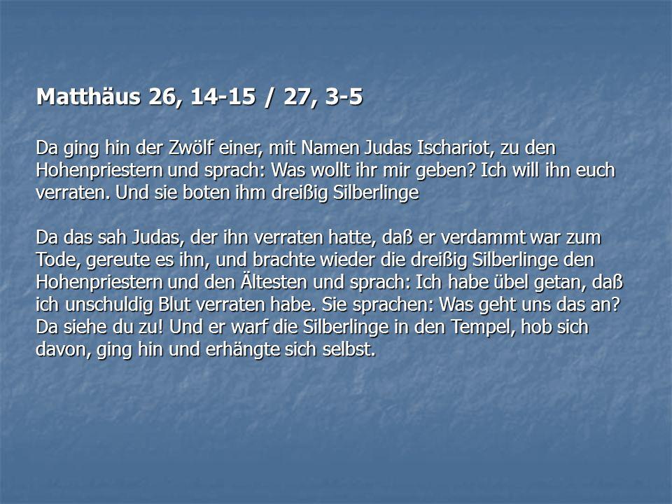 Matthäus 26, 14-15 / 27, 3-5 Da ging hin der Zwölf einer, mit Namen Judas Ischariot, zu den Hohenpriestern und sprach: Was wollt ihr mir geben? Ich wi
