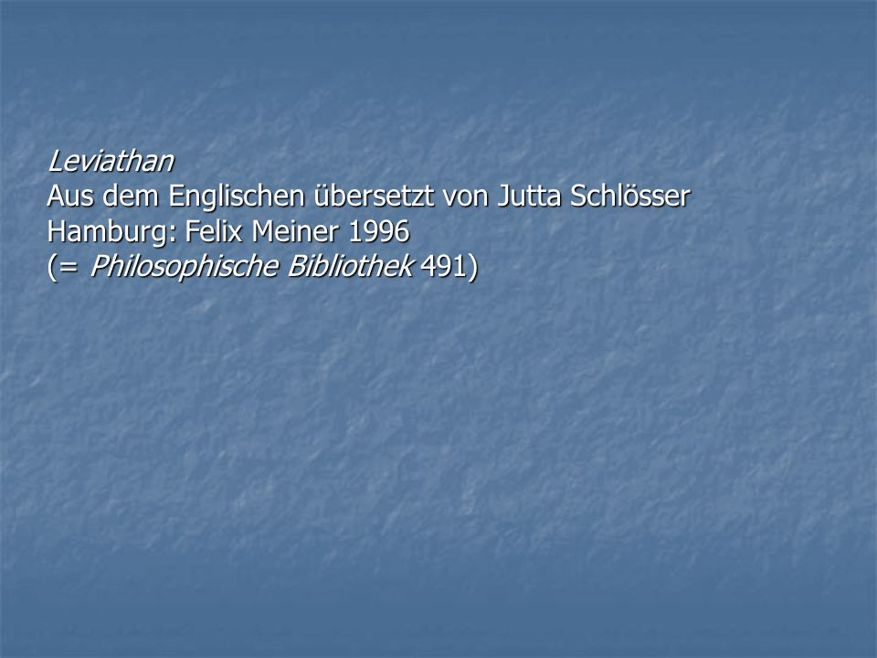 Leviathan Aus dem Englischen übersetzt von Jutta Schlösser Hamburg: Felix Meiner 1996 (= Philosophische Bibliothek 491)