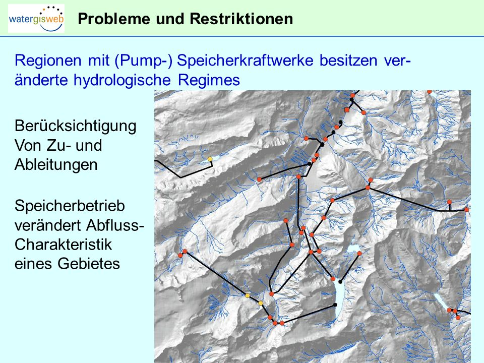 Probleme und Restriktionen Regionen mit (Pump-) Speicherkraftwerke besitzen ver- änderte hydrologische Regimes Berücksichtigung Von Zu- und Ableitungen Speicherbetrieb verändert Abfluss- Charakteristik eines Gebietes