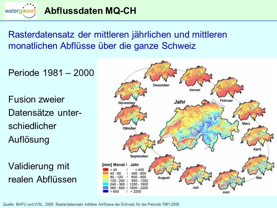 Abflussdaten MQ-CH Rasterdatensatz der mittleren jährlichen und mittleren monatlichen Abflüsse über die ganze Schweiz Periode 1981 – 2000 Fusion zweier Datensätze unter- schiedlicher Auflösung Validierung mit realen Abflüssen Quelle: BAFU und WSL, 2006: Rasterdatensatz mittlere Abflüsse der Schweiz für die Periode 1981-2000
