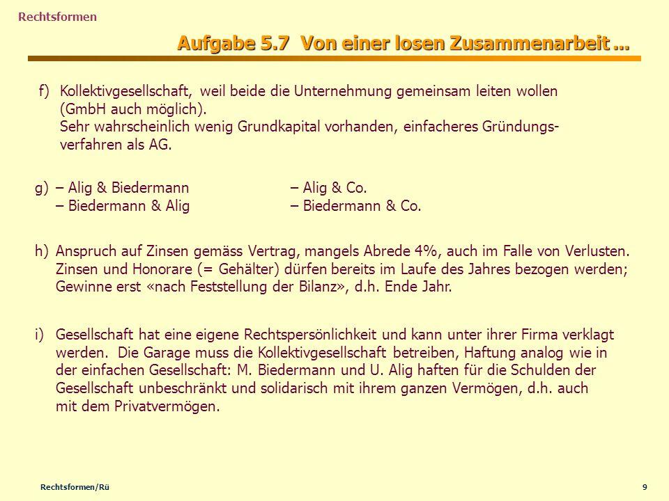 9Rechtsformen/Rü Rechtsformen Aufgabe 5.7 Von einer losen Zusammenarbeit... f) f)Kollektivgesellschaft, weil beide die Unternehmung gemeinsam leiten w