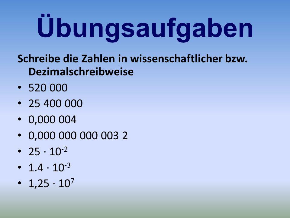 Übungsaufgaben Schreibe die Zahlen in wissenschaftlicher bzw. Dezimalschreibweise 520 000 25 400 000 0,000 004 0,000 000 000 003 2 25 · 10 -2 1.4 · 10