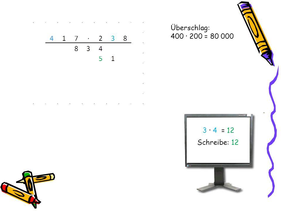 Überschlag: 400 · 200 = 80 000 3 · 4 = 12 Schreibe: 12