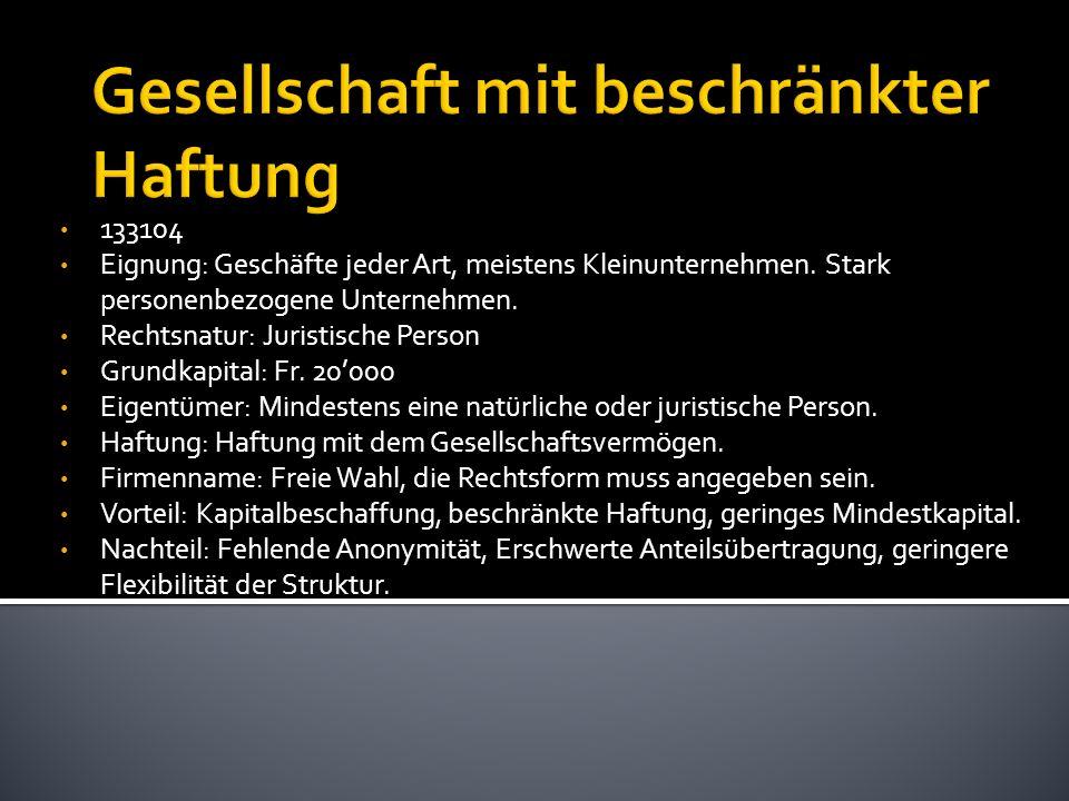 133104 Eignung: Geschäfte jeder Art, meistens Kleinunternehmen. Stark personenbezogene Unternehmen. Rechtsnatur: Juristische Person Grundkapital: Fr.