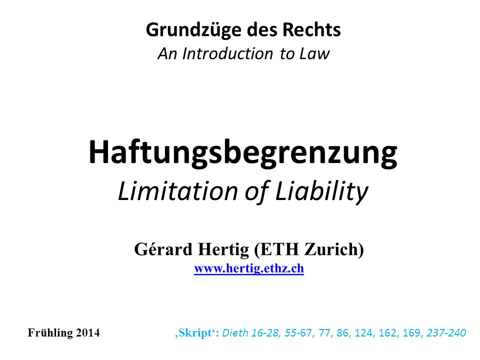 Haftungsbegrenzung Limitation of Liability Grundzüge des Rechts An Introduction to Law Frühling 2014 Skript: Dieth 16-28, 55-67, 77, 86, 124, 162, 169, 237-240