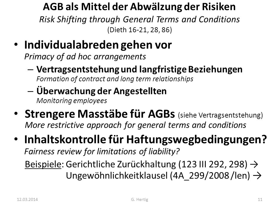 AGB als Mittel der Abwälzung der Risiken Risk Shifting through General Terms and Conditions (Dieth 16-21, 28, 86) Individualabreden gehen vor Primacy of ad hoc arrangements – Vertragsentstehung und langfristige Beziehungen Formation of contract and long term relationships – Überwachung der Angestellten Monitoring employees Strengere Masstäbe für AGBs (siehe Vertragsentstehung) More restrictive approach for general terms and conditions Inhaltskontrolle für Haftungswegbedingungen.