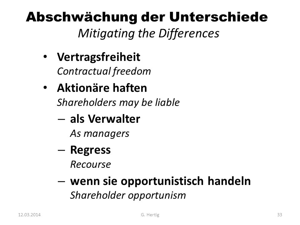 Abschwächung der Unterschiede Mitigating the Differences Vertragsfreiheit Contractual freedom Aktionäre haften Shareholders may be liable – als Verwalter As managers – Regress Recourse – wenn sie opportunistisch handeln Shareholder opportunism 12.03.2014G.