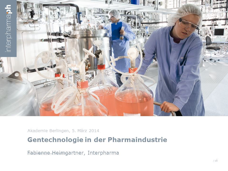 / XX Gentechnologie in der Pharmaindustrie Fabienne Heimgartner, Interpharma Akademie Berlingen, 5. März 2014 1 Fabienne Heimgartner, Interpharma