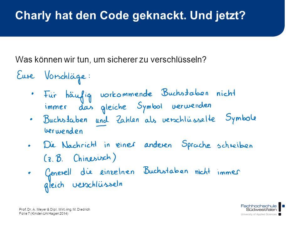Prof. Dr. A. Meyer & Dipl. Wirt.-Ing. M. Diedrich Folie 7 (Kinder-Uni Hagen 2014) Was können wir tun, um sicherer zu verschlüsseln? Charly hat den Cod