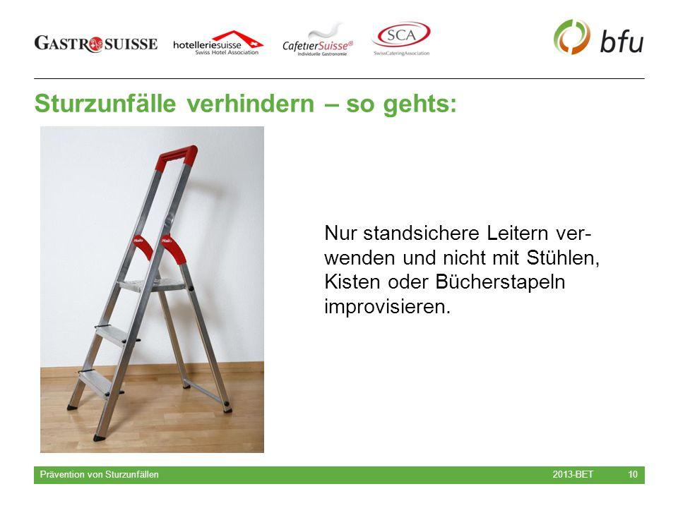 Sturzunfälle verhindern – so gehts: 2013-BET Prävention von Sturzunfällen 10 Nur standsichere Leitern ver- wenden und nicht mit Stühlen, Kisten oder Bücherstapeln improvisieren.
