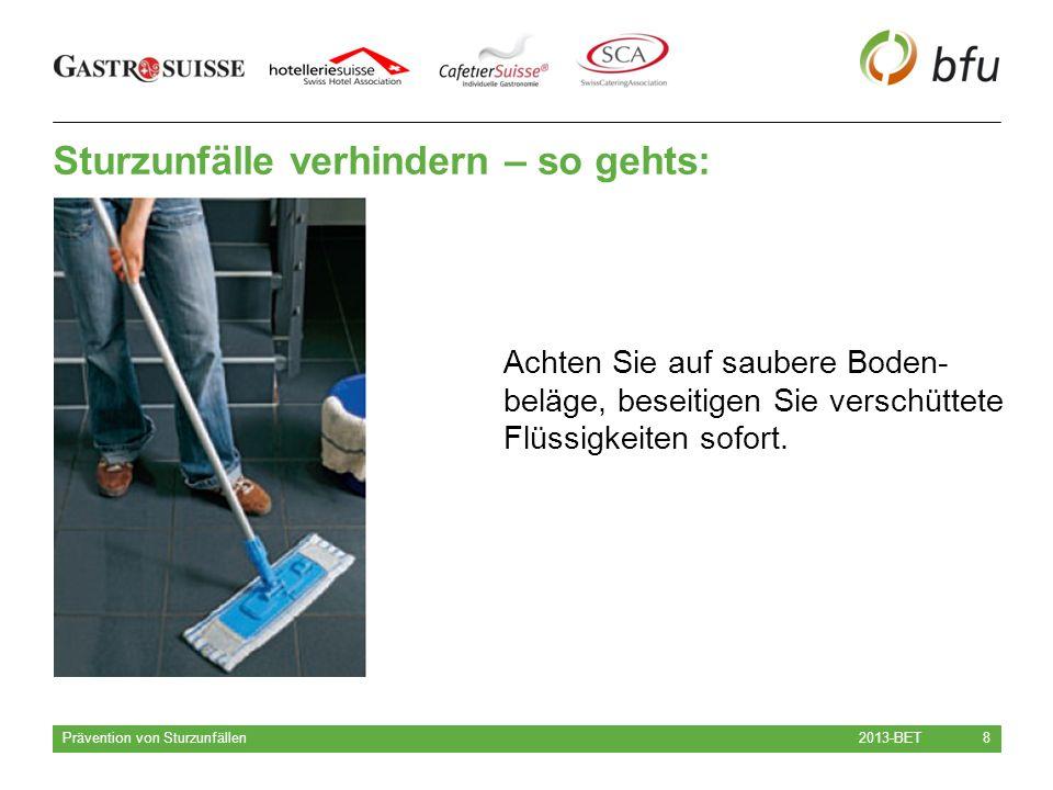 Sturzunfälle verhindern – so gehts: 2013-BET Prävention von Sturzunfällen 8 Achten Sie auf saubere Boden- beläge, beseitigen Sie verschüttete Flüssigkeiten sofort.