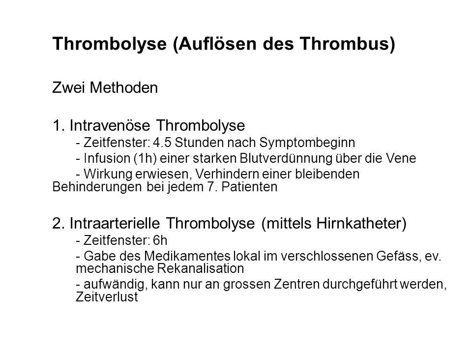 Thrombolyse (Auflösen des Thrombus) Zwei Methoden 1. Intravenöse Thrombolyse - Zeitfenster: 4.5 Stunden nach Symptombeginn - Infusion (1h) einer stark