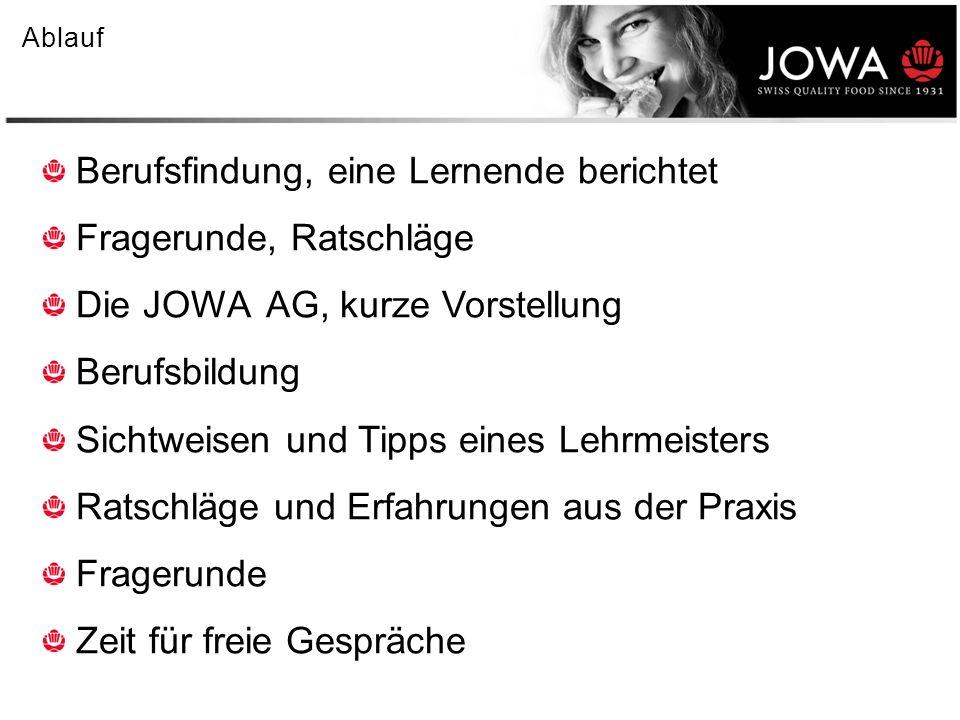 Nach der Grundbildung 4% Neuorientierung (anderer Beruf, andere Ausbildung, Fremdsprachen, etc.) 6% Berufsmaturität mit anschliessendem Studiengang 25% auf den freien Arbeitsmarkt 65% werden JOWA intern weiterbeschäftigt (in den letzten Jahren zunehmend) Lehrabbrüche 4% brechen die Lehre in der JOWA AG ab (von Seiten JOWA oder Lernenden) 20% Schweizerischer Durchschnitt von Lehrabbrüchen Der Weg zur Lehrstelle