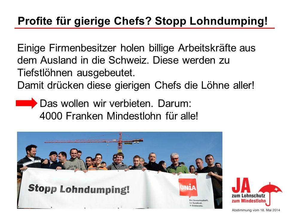 Profite für gierige Chefs? Stopp Lohndumping! Einige Firmenbesitzer holen billige Arbeitskräfte aus dem Ausland in die Schweiz. Diese werden zu Tiefst