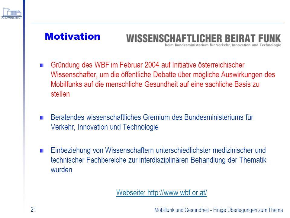 Mobilfunk und Gesundheit – Einige Überlegungen zum Thema 21 Motivation Gründung des WBF im Februar 2004 auf Initiative österreichischer Wissenschafter