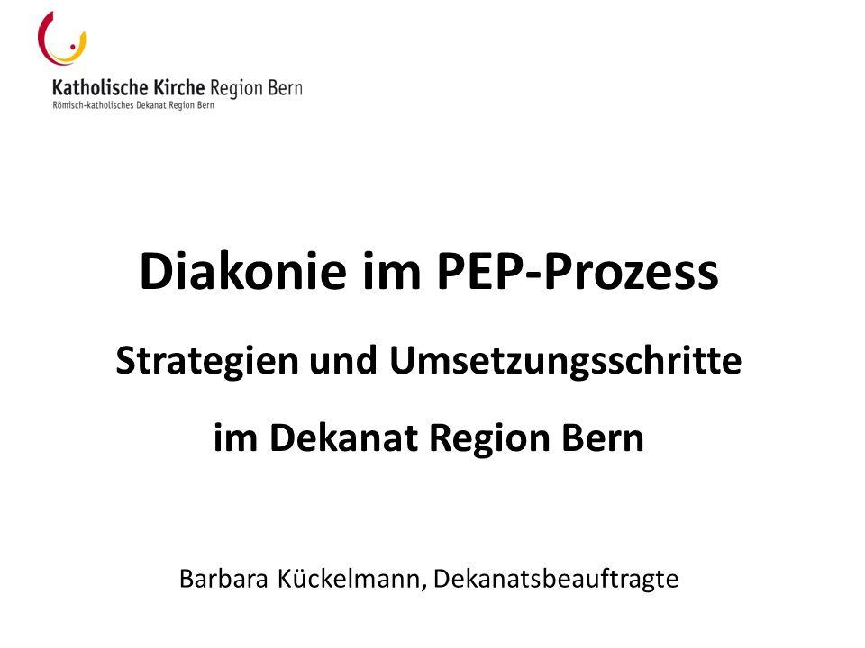 Diakonie im PEP-Prozess Strategien und Umsetzungsschritte im Dekanat Region Bern Barbara Kückelmann, Dekanatsbeauftragte
