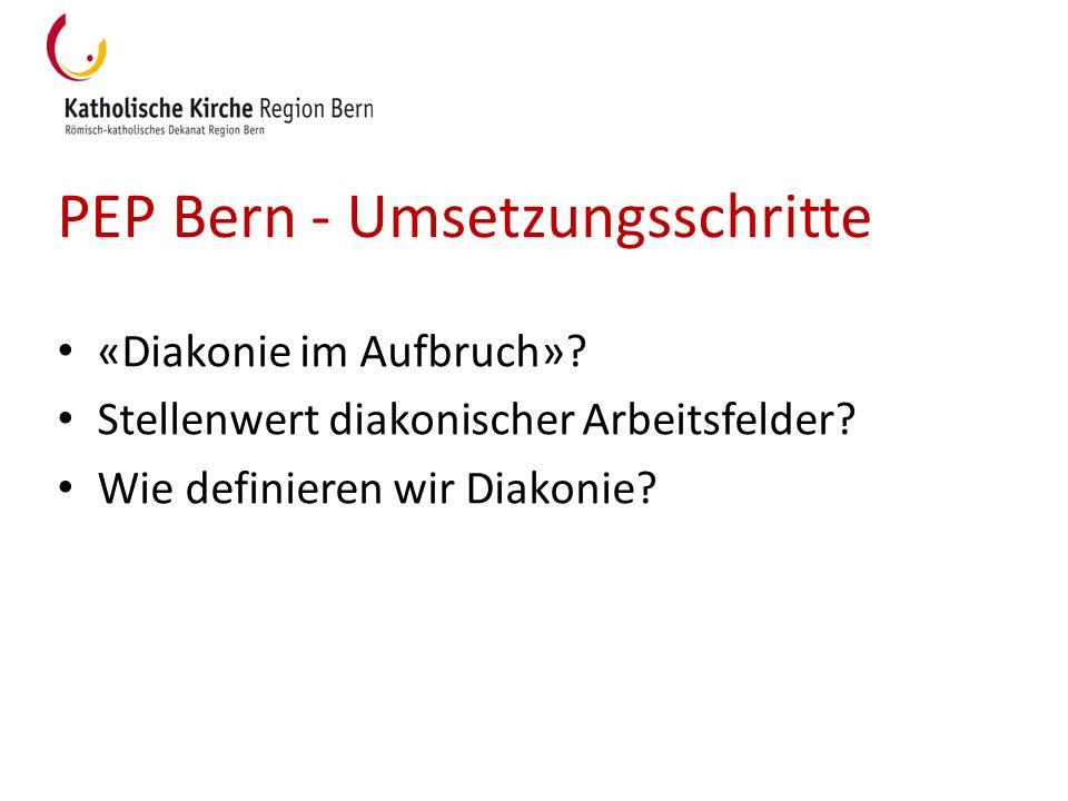 PEP Bern - Umsetzungsschritte «Diakonie im Aufbruch»? Stellenwert diakonischer Arbeitsfelder? Wie definieren wir Diakonie?