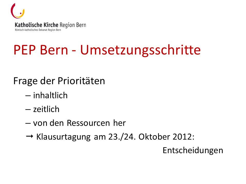 PEP Bern - Umsetzungsschritte Frage der Prioritäten – inhaltlich – zeitlich – von den Ressourcen her Klausurtagung am 23./24. Oktober 2012: Entscheidu