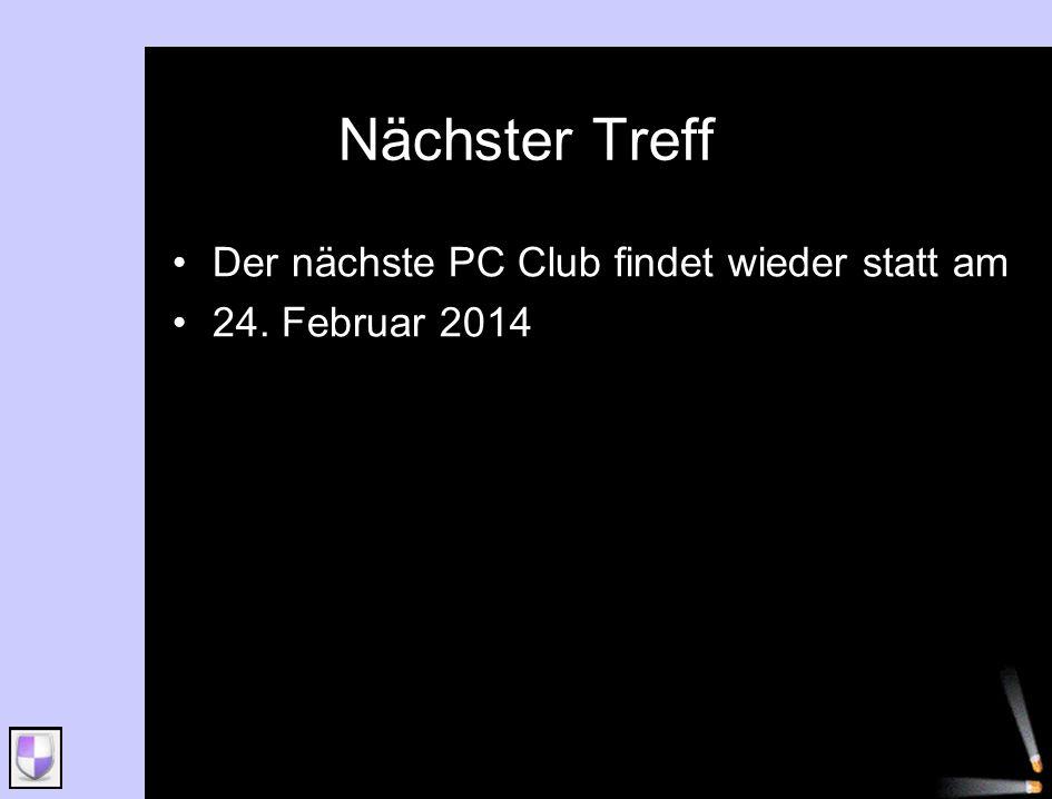 Nächster Treff Der nächste PC Club findet wieder statt am 24. Februar 2014