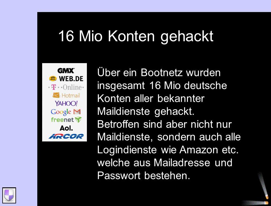 16 Mio Konten gehackt Über ein Bootnetz wurden insgesamt 16 Mio deutsche Konten aller bekannter Maildienste gehackt. Betroffen sind aber nicht nur Mai
