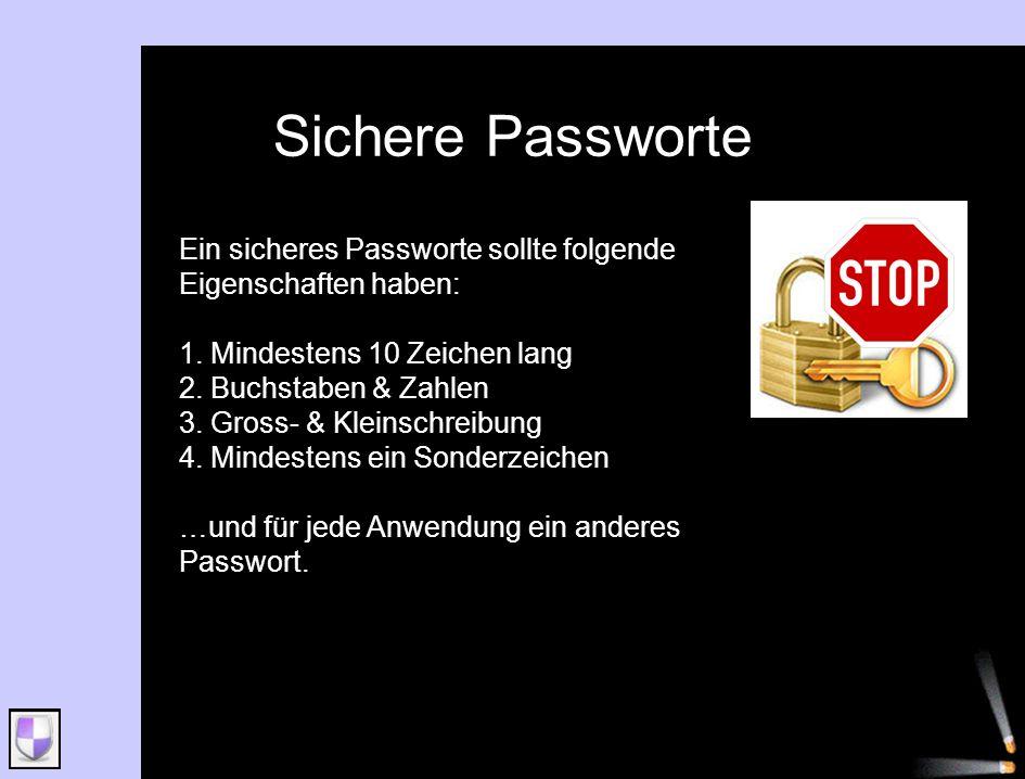 Sichere Passworte Ein sicheres Passworte sollte folgende Eigenschaften haben: 1. Mindestens 10 Zeichen lang 2. Buchstaben & Zahlen 3. Gross- & Kleinsc