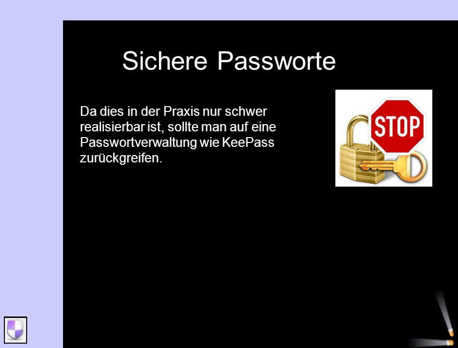 Sichere Passworte Da dies in der Praxis nur schwer realisierbar ist, sollte man auf eine Passwortverwaltung wie KeePass zurückgreifen.